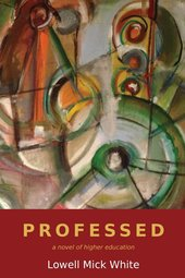 Professed, academia, higher education, lust, satire, Lowell Mick White, fiction, novel